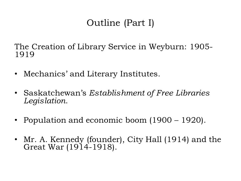 Outline (Part I) The Creation of Library Service in Weyburn: 1905- 1919 Mechanics' and Literary Institutes.