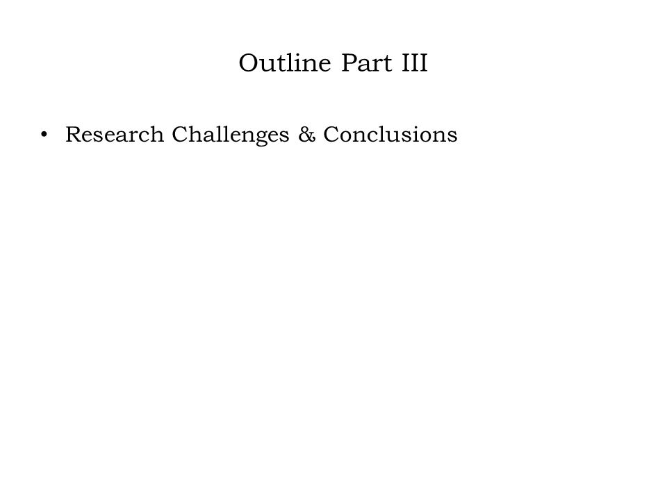 Outline Part III Research Challenges & Conclusions