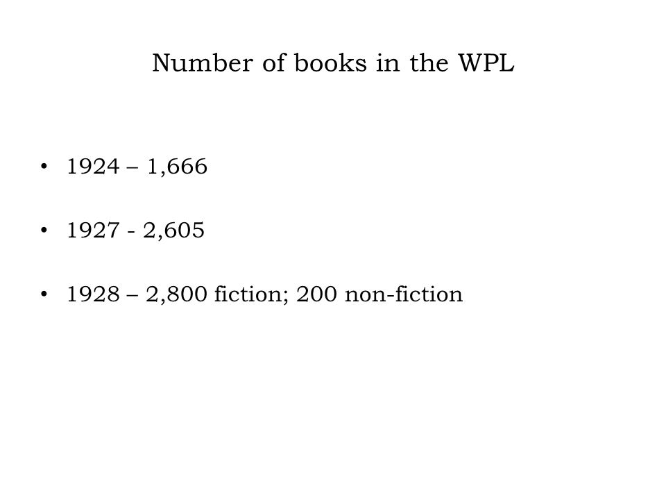 Number of books in the WPL 1924 – 1,666 1927 - 2,605 1928 – 2,800 fiction; 200 non-fiction