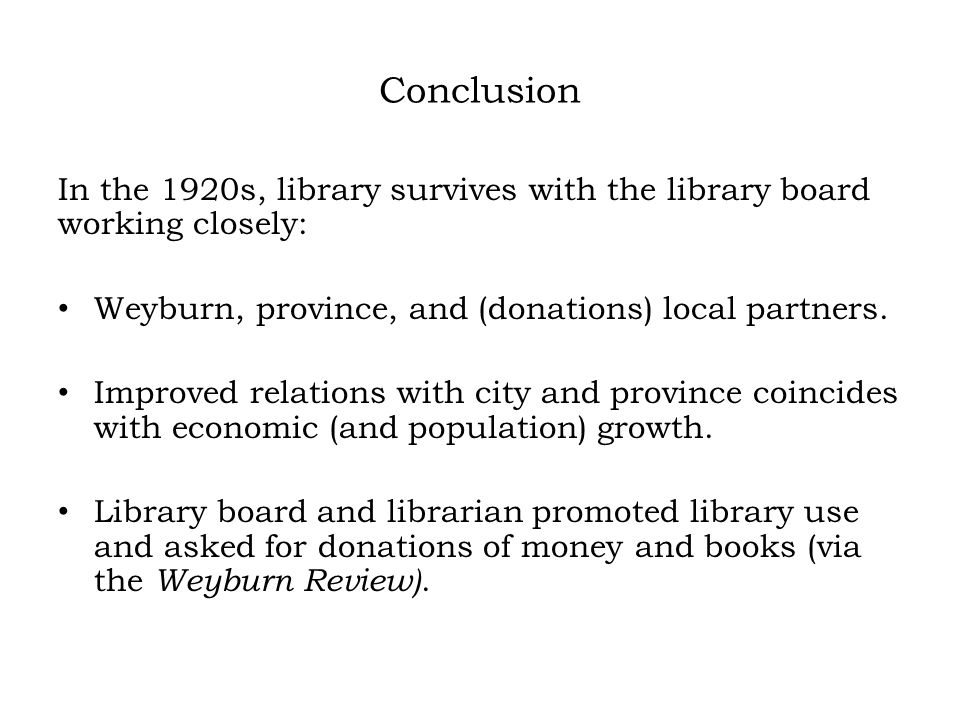 Conclusion In the 1920s, library survives with the library board working closely: Weyburn, province, and (donations) local partners.