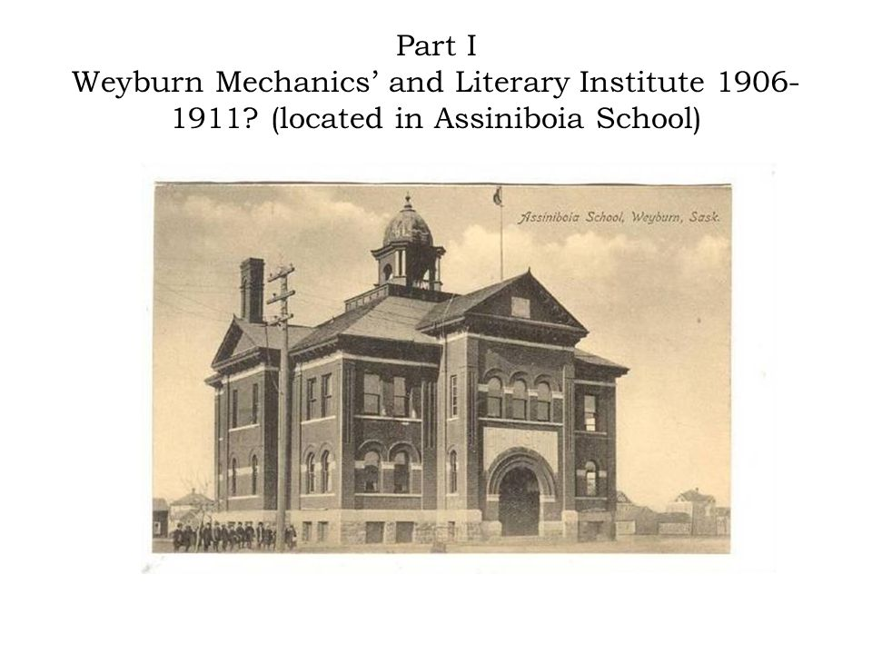 Part I Weyburn Mechanics' and Literary Institute 1906- 1911? (located in Assiniboia School)