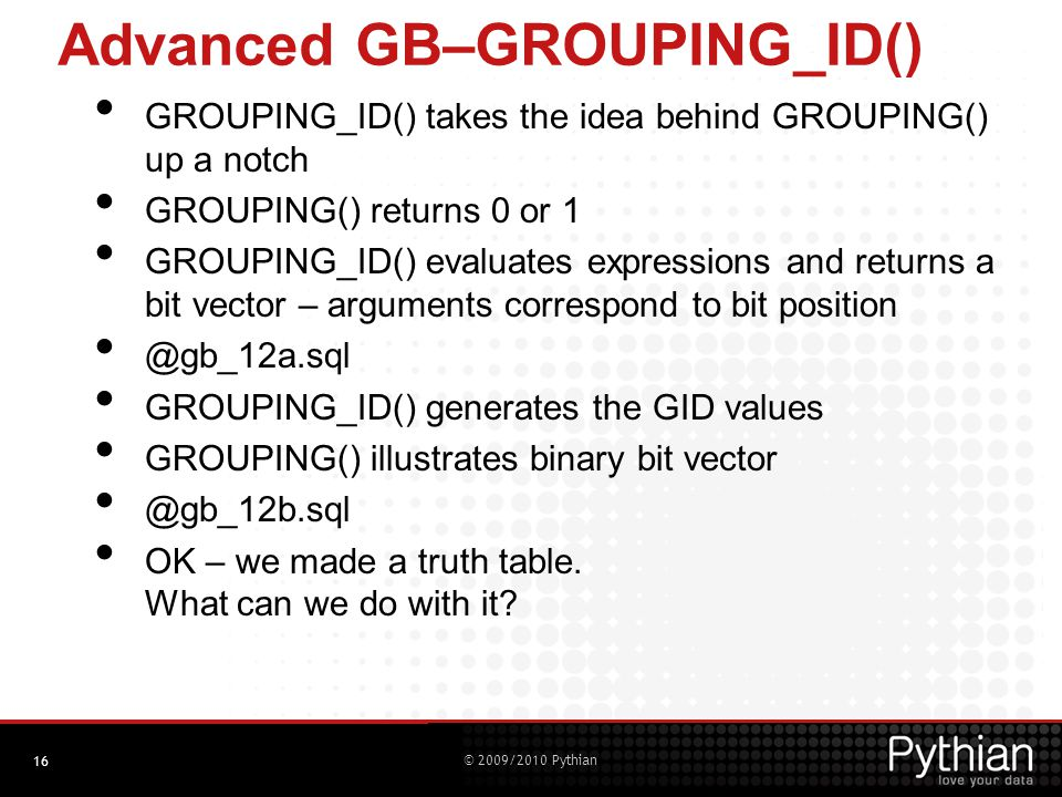 © 2009/2010 Pythian Advanced GB–GROUPING_ID() GROUPING_ID() takes the idea behind GROUPING() up a notch GROUPING() returns 0 or 1 GROUPING_ID() evaluates expressions and returns a bit vector – arguments correspond to bit position @gb_12a.sql GROUPING_ID() generates the GID values GROUPING() illustrates binary bit vector @gb_12b.sql OK – we made a truth table.