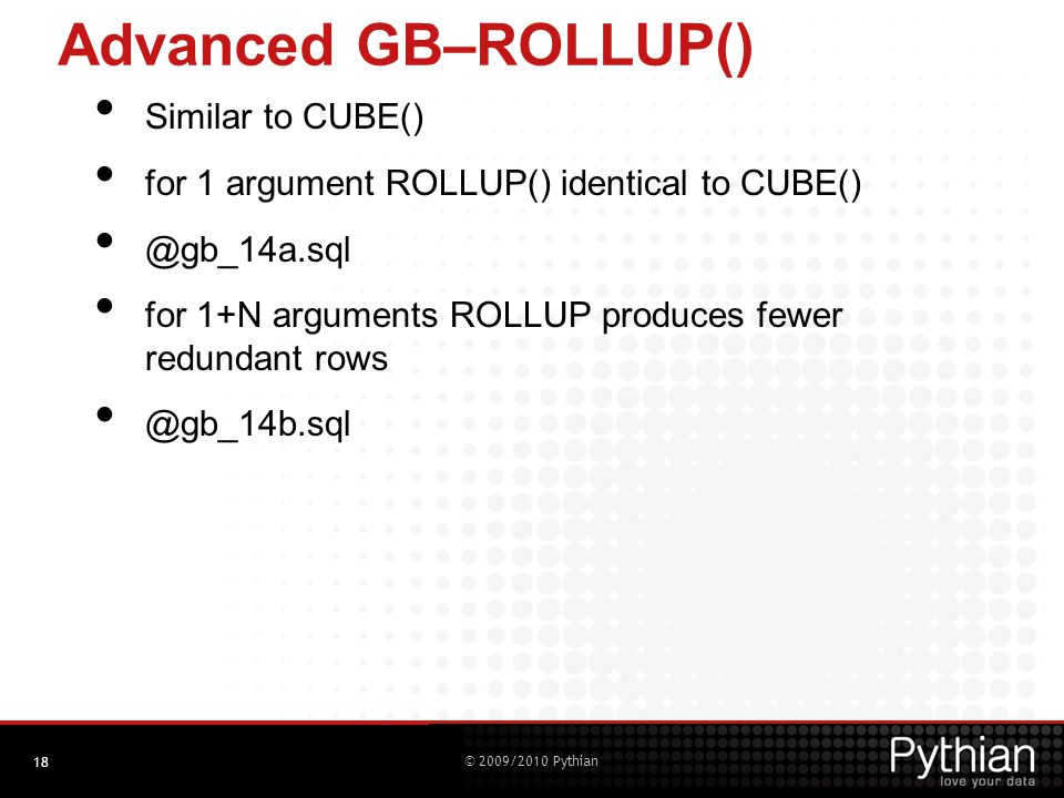 © 2009/2010 Pythian Advanced GB–ROLLUP() Similar to CUBE() for 1 argument ROLLUP() identical to CUBE() @gb_14a.sql for 1+N arguments ROLLUP produces fewer redundant rows @gb_14b.sql 18