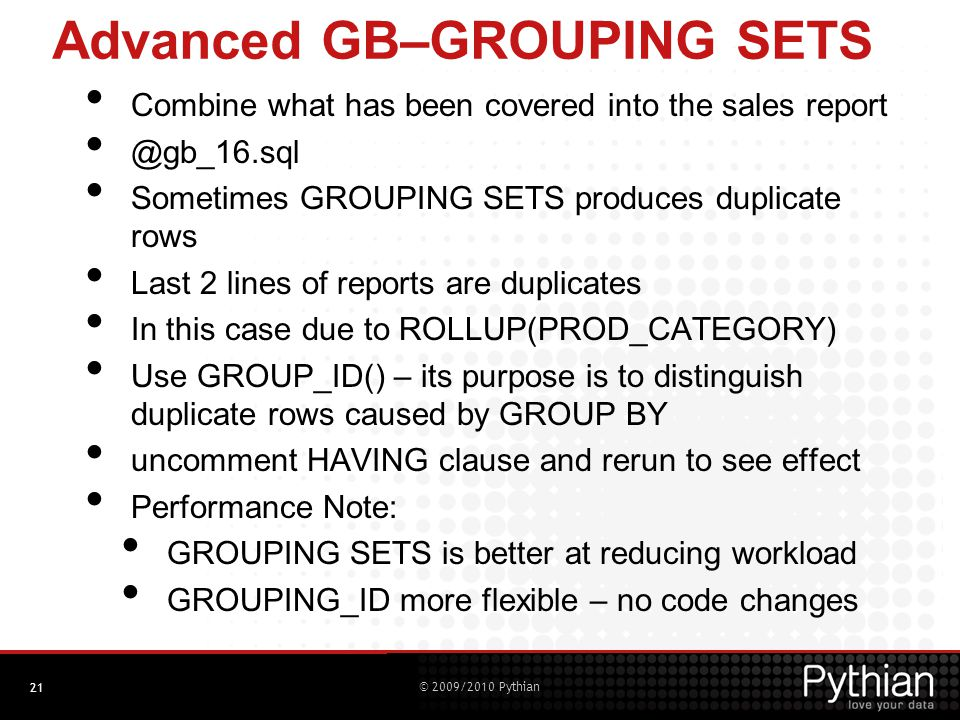 © 2009/2010 Pythian Advanced GB–GROUPING SETS Combine what has been covered into the sales report @gb_16.sql Sometimes GROUPING SETS produces duplicate rows Last 2 lines of reports are duplicates In this case due to ROLLUP(PROD_CATEGORY) Use GROUP_ID() – its purpose is to distinguish duplicate rows caused by GROUP BY uncomment HAVING clause and rerun to see effect Performance Note: GROUPING SETS is better at reducing workload GROUPING_ID more flexible – no code changes 21