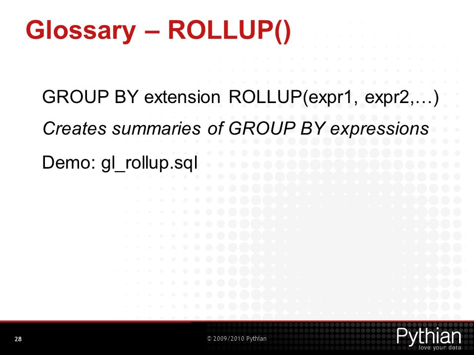 © 2009/2010 Pythian Glossary – ROLLUP() GROUP BY extension ROLLUP(expr1, expr2,…) Creates summaries of GROUP BY expressions Demo: gl_rollup.sql 28