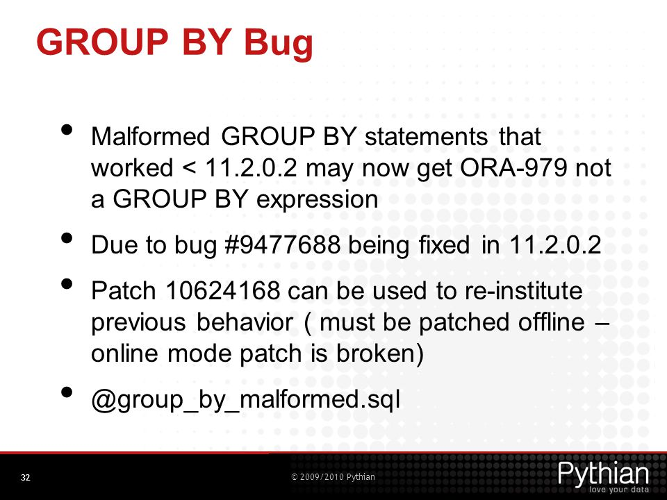 © 2009/2010 Pythian GROUP BY Bug Malformed GROUP BY statements that worked < 11.2.0.2 may now get ORA-979 not a GROUP BY expression Due to bug #9477688 being fixed in 11.2.0.2 Patch 10624168 can be used to re-institute previous behavior ( must be patched offline – online mode patch is broken) @group_by_malformed.sql 32