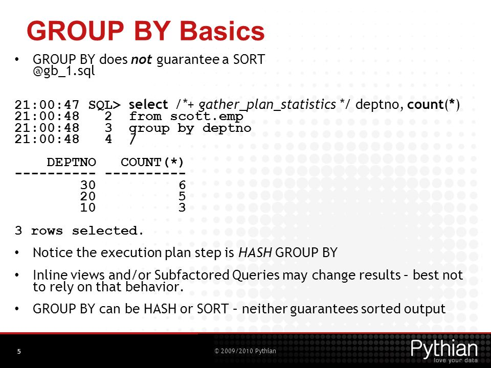 © 2009/2010 Pythian 5 GROUP BY Basics GROUP BY does not guarantee a SORT @gb_1.sql 21:00:47 SQL> select /*+ gather_plan_statistics */ deptno, count(*) 21:00:48 2 from scott.emp 21:00:48 3 group by deptno 21:00:48 4 / DEPTNO COUNT(*) ---------- 30 6 20 5 10 3 3 rows selected.