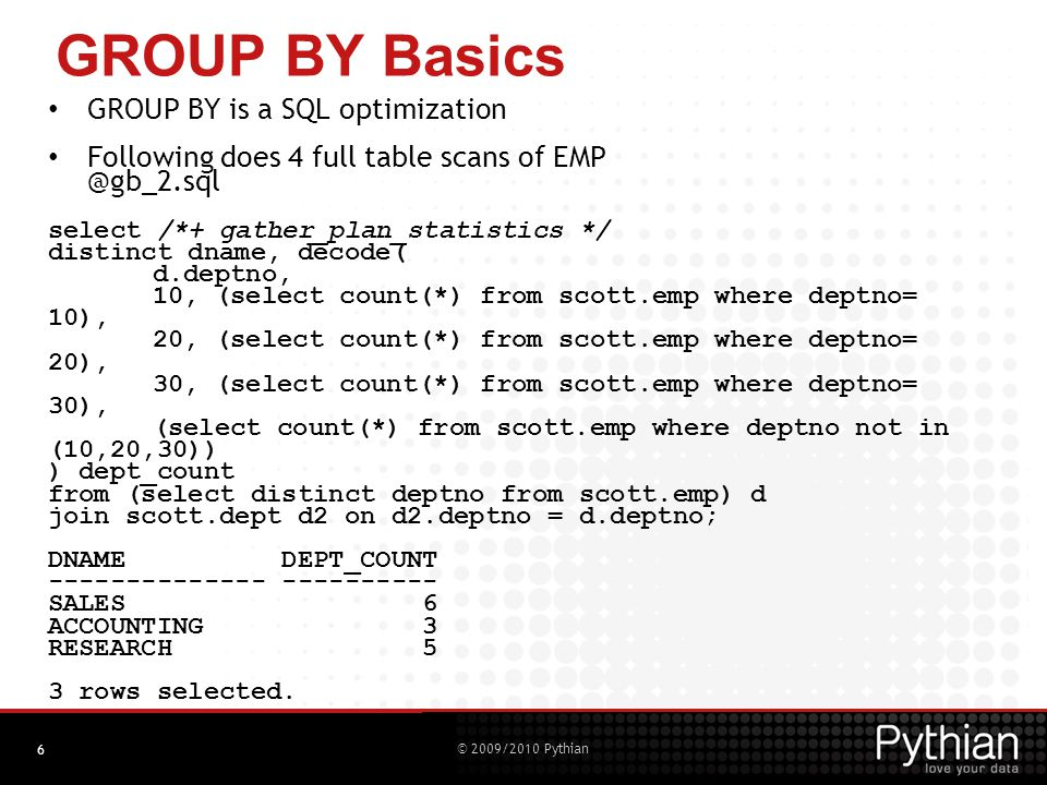 © 2009/2010 Pythian 6 GROUP BY Basics GROUP BY is a SQL optimization Following does 4 full table scans of EMP @gb_2.sql select /*+ gather_plan_statistics */ distinct dname, decode( d.deptno, 10, (select count(*) from scott.emp where deptno= 10), 20, (select count(*) from scott.emp where deptno= 20), 30, (select count(*) from scott.emp where deptno= 30), (select count(*) from scott.emp where deptno not in (10,20,30)) ) dept_count from (select distinct deptno from scott.emp) d join scott.dept d2 on d2.deptno = d.deptno; DNAME DEPT_COUNT -------------- ---------- SALES 6 ACCOUNTING 3 RESEARCH 5 3 rows selected.