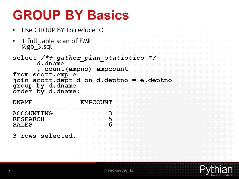 © 2009/2010 Pythian GROUP BY Basics – HAVING Not used as much as it once was – here's why It is easily replaced by Subfactored Queries (ANSI CTE: Common Table Expressions ) select deptno,count(*) from scott.emp group by deptno having count(*) > 5; can be rewritten as: with gcount as ( select deptno,count(*) as dept_count from scott.emp group by deptno ) select * from gcount where dept_count > 5; 8