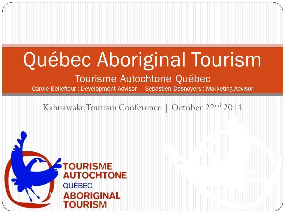 Kahnawake Tourism Conference | October 22 nd 2014 Québec Aboriginal Tourism Tourisme Autochtone Québec Carole Bellefleur : Development Advisor Sebastien Desnoyers : Marketing Advisor