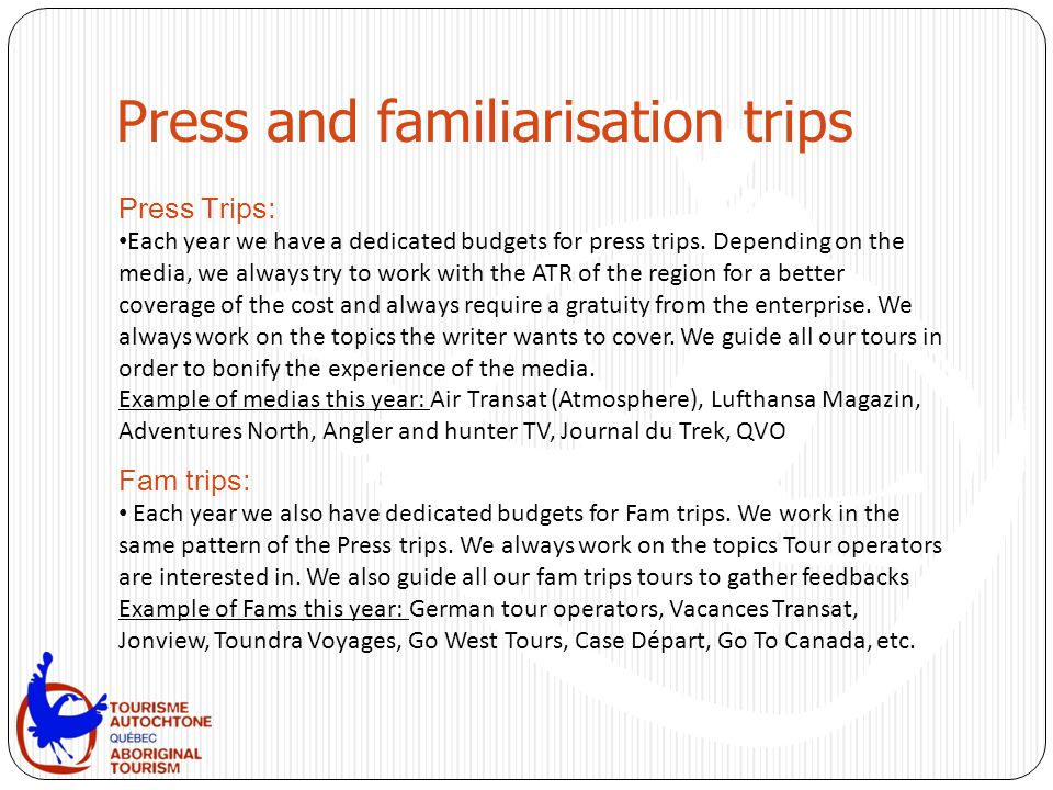 Press and familiarisation trips Press Trips: Each year we have a dedicated budgets for press trips. Depending on the media, we always try to work with