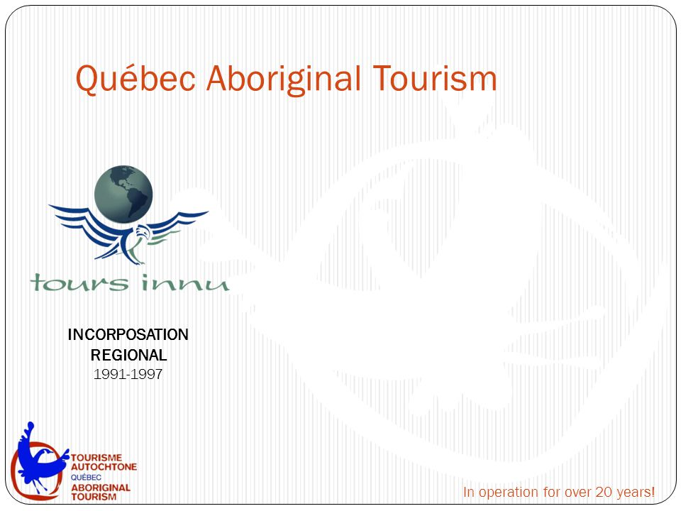 Québec Aboriginal Tourism INCORPOSATION REGIONAL 1991-1997 In operation for over 20 years!