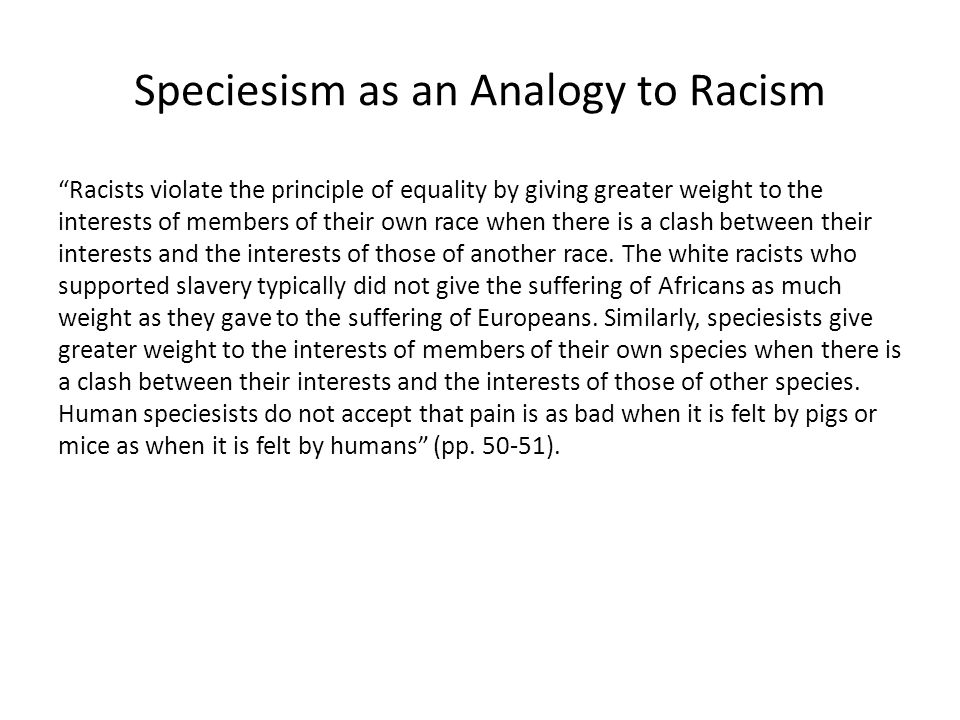 """Speciesism as an Analogy to Racism """"Racists violate the principle of equality by giving greater weight to the interests of members of their own race w"""