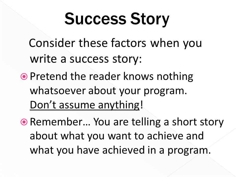 Success Story Consider these factors when you write a success story:  Pretend the reader knows nothing whatsoever about your program. Don't assume an