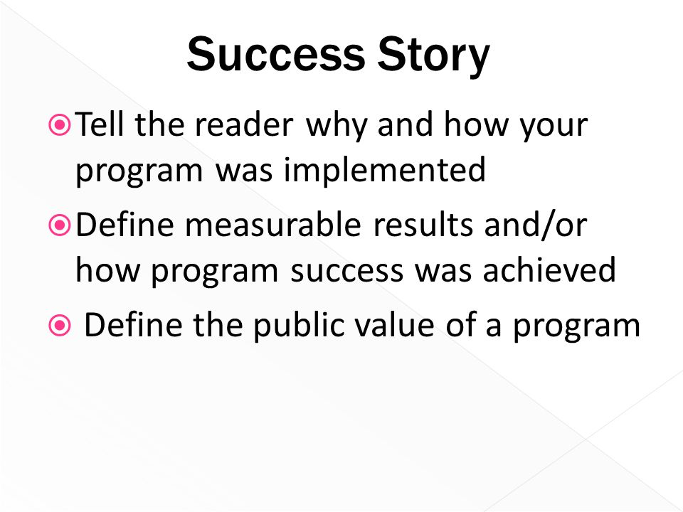 Success Story  Tell the reader why and how your program was implemented  Define measurable results and/or how program success was achieved  Define
