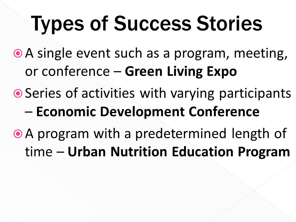 Types of Success Stories  A single event such as a program, meeting, or conference – Green Living Expo  Series of activities with varying participan