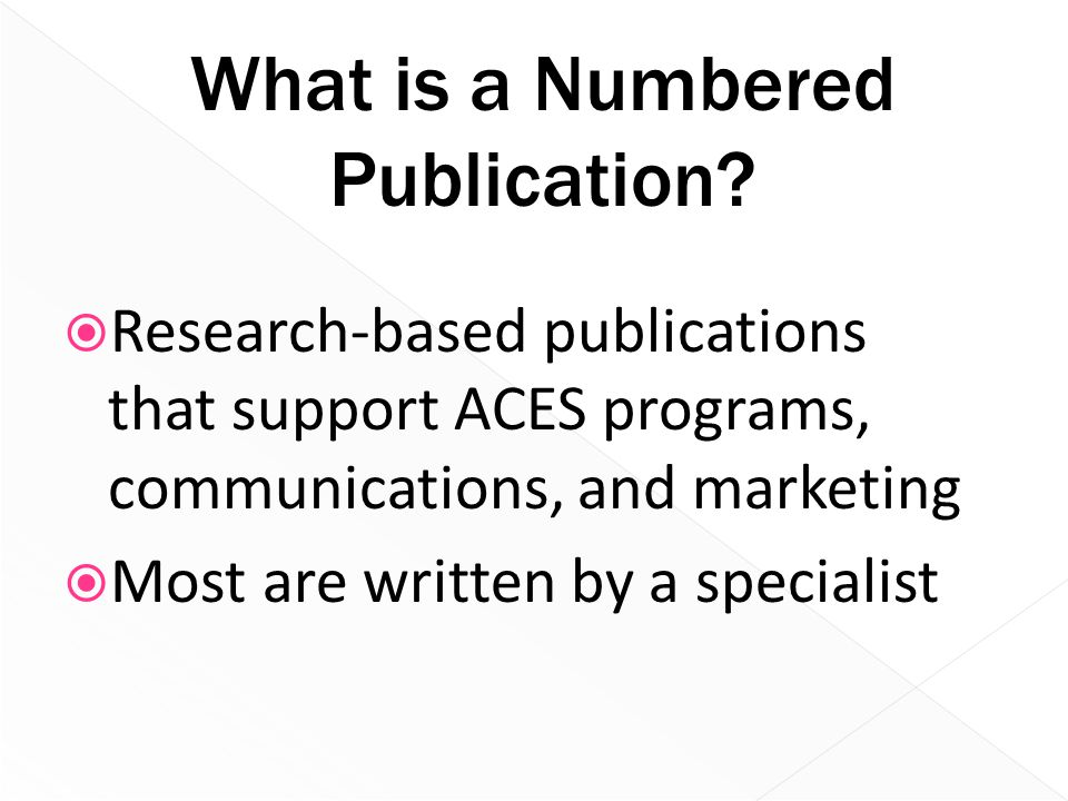  Research-based publications that support ACES programs, communications, and marketing  Most are written by a specialist What is a Numbered Publicat