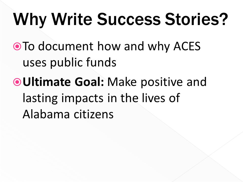 Why Write Success Stories?  To document how and why ACES uses public funds  Ultimate Goal: Make positive and lasting impacts in the lives of Alabama