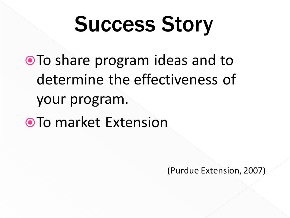 Success Story  To share program ideas and to determine the effectiveness of your program.  To market Extension (Purdue Extension, 2007)