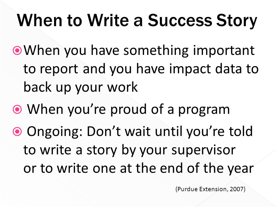 When to Write a Success Story  When you have something important to report and you have impact data to back up your work  When you're proud of a pro