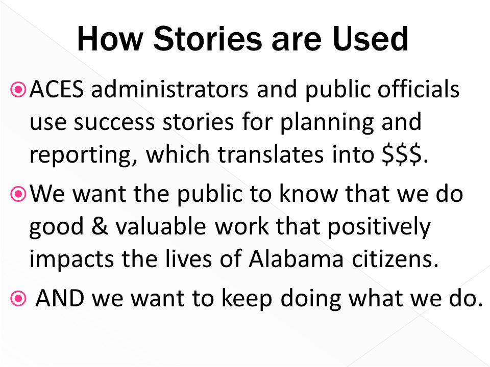 How Stories are Used  ACES administrators and public officials use success stories for planning and reporting, which translates into $$$.  We want t