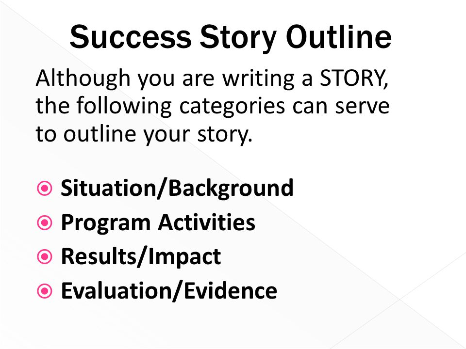 Success Story Outline Although you are writing a STORY, the following categories can serve to outline your story.  Situation/Background  Program Act