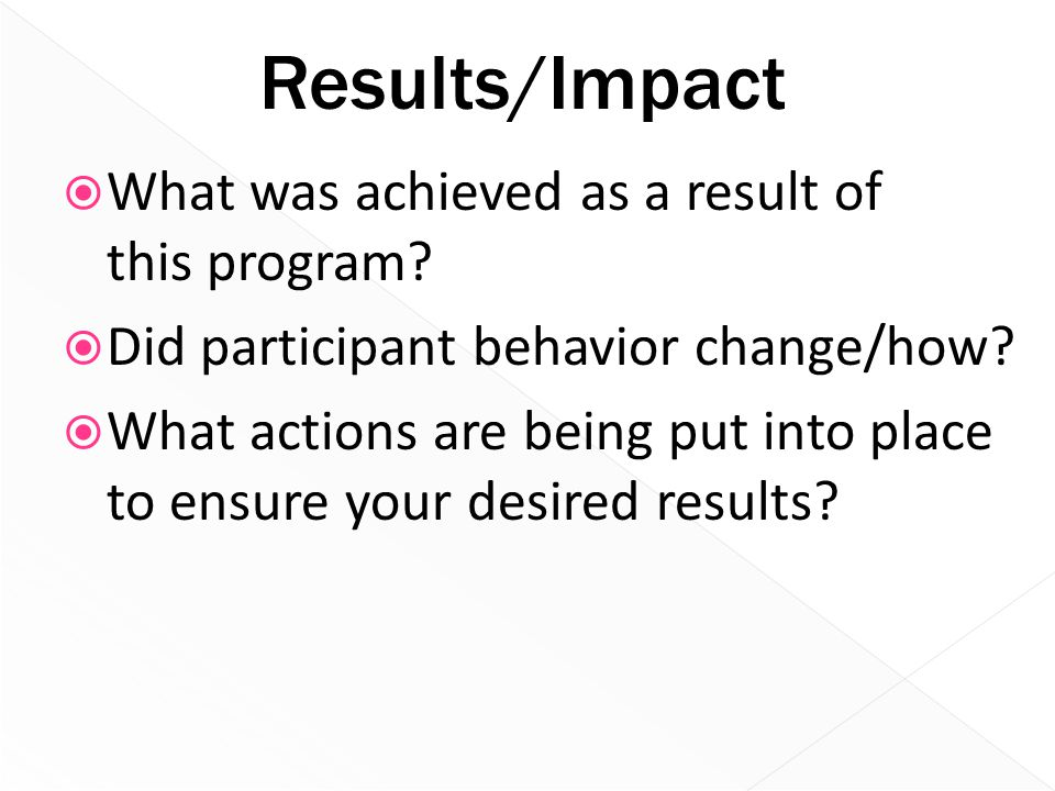Results/Impact  What was achieved as a result of this program?  Did participant behavior change/how?  What actions are being put into place to ensu