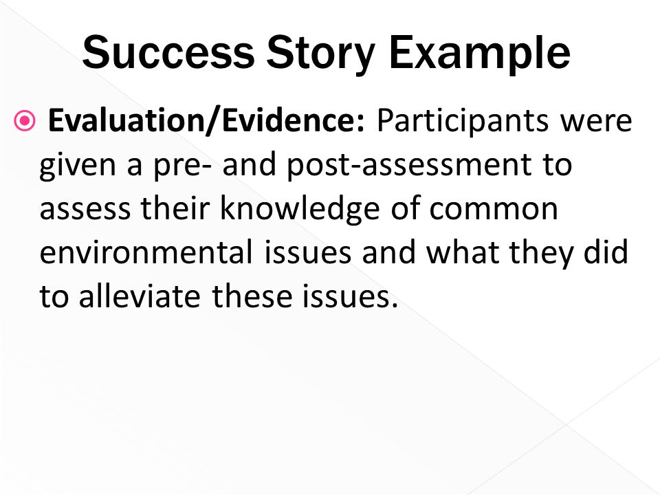 Success Story Example  Evaluation/Evidence: Participants were given a pre- and post-assessment to assess their knowledge of common environmental issu