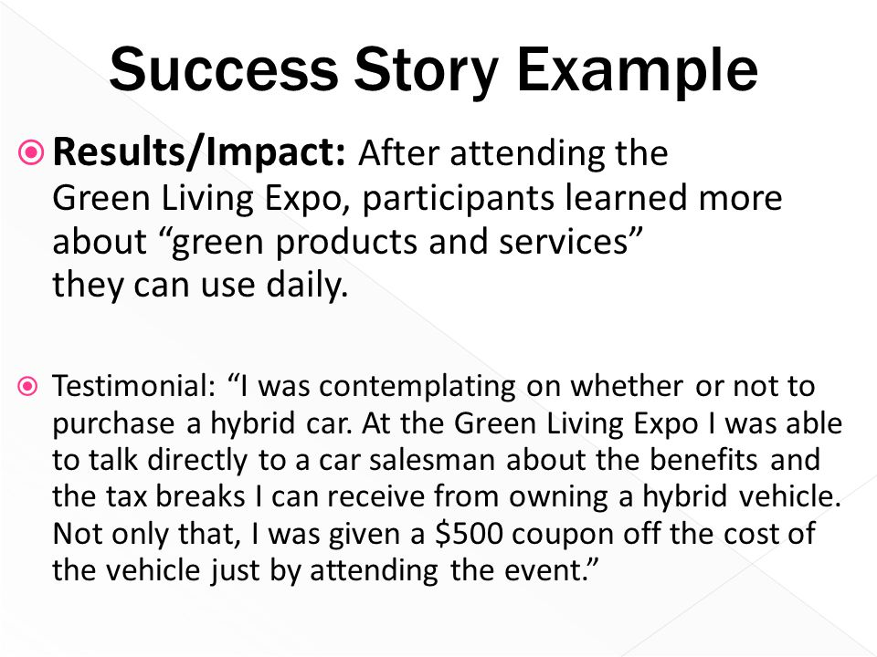 "Success Story Example  Results/Impact: After attending the Green Living Expo, participants learned more about ""green products and services"" they can"