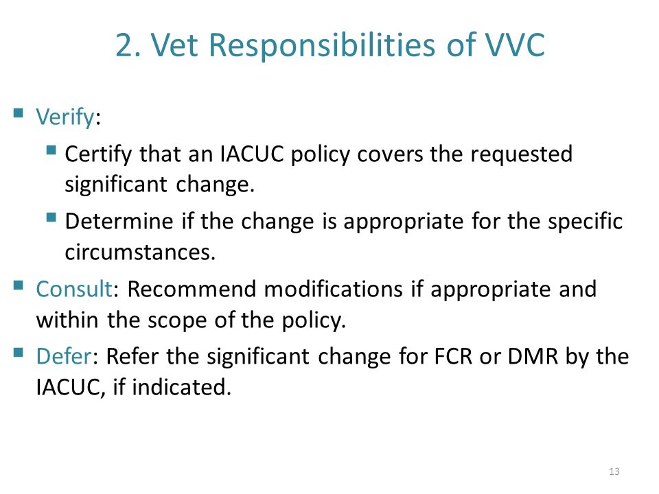2. Vet Responsibilities of VVC  Verify:  Certify that an IACUC policy covers the requested significant change.  Determine if the change is appropri