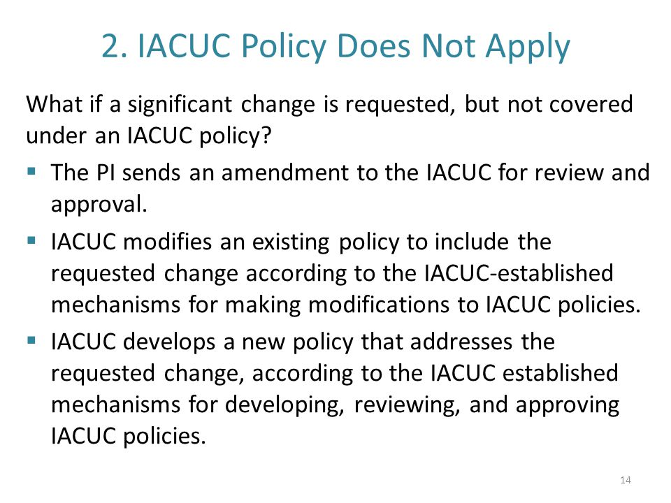 2. IACUC Policy Does Not Apply What if a significant change is requested, but not covered under an IACUC policy?  The PI sends an amendment to the IA