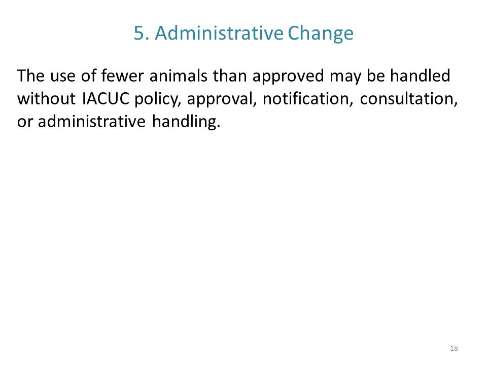 5. Administrative Change The use of fewer animals than approved may be handled without IACUC policy, approval, notification, consultation, or administ