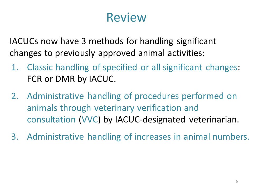 Review IACUCs now have 3 methods for handling significant changes to previously approved animal activities: 1.Classic handling of specified or all sig