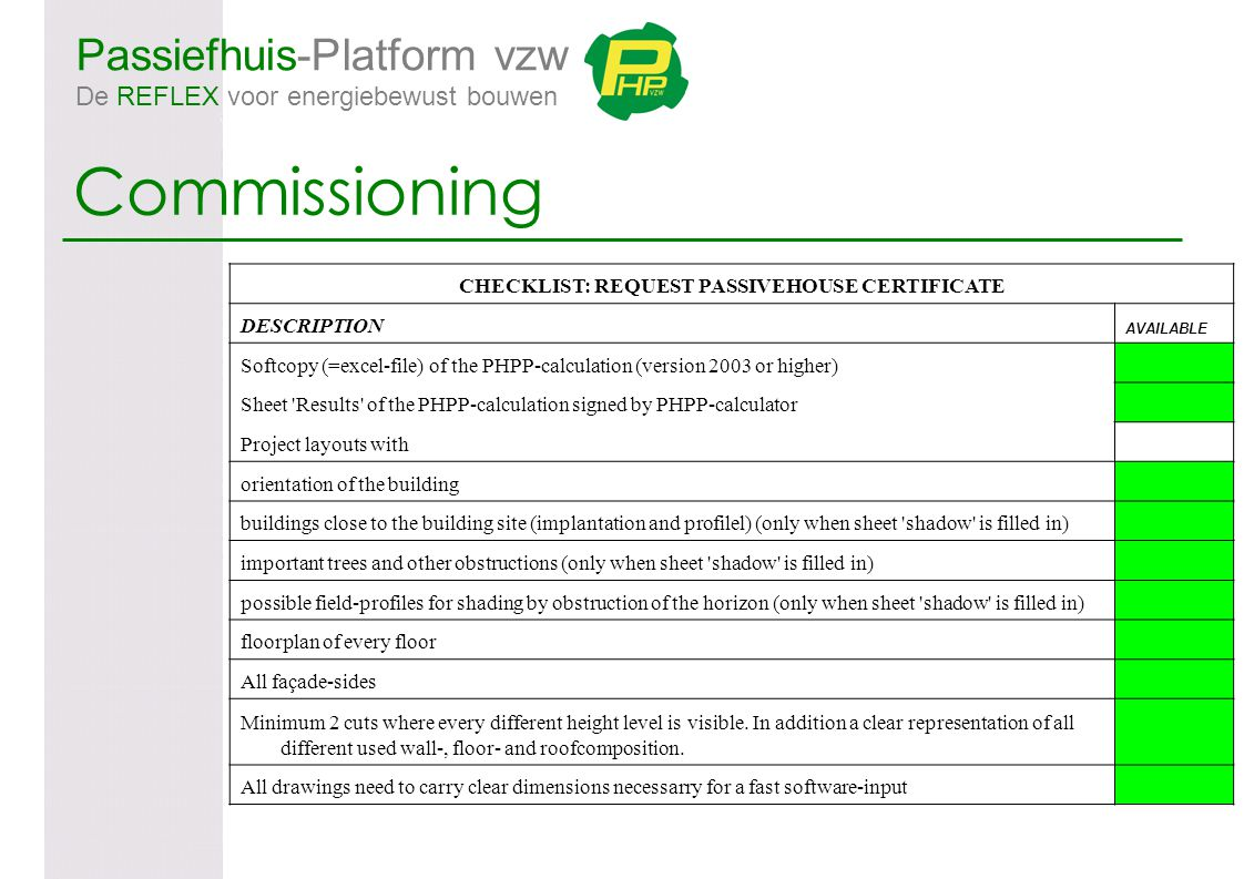 Passiefhuis-Platform vzw De REFLEX voor energiebewust bouwen Commissioning CHECKLIST: REQUEST PASSIVEHOUSE CERTIFICATE DESCRIPTION AVAILABLE Softcopy (=excel-file) of the PHPP-calculation (version 2003 or higher) Sheet Results of the PHPP-calculation signed by PHPP-calculator Project layouts with orientation of the building buildings close to the building site (implantation and profilel) (only when sheet shadow is filled in) important trees and other obstructions (only when sheet shadow is filled in) possible field-profiles for shading by obstruction of the horizon (only when sheet shadow is filled in) floorplan of every floor All façade-sides Minimum 2 cuts where every different height level is visible.