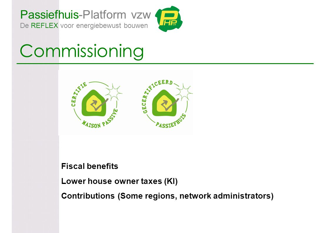 Passiefhuis-Platform vzw De REFLEX voor energiebewust bouwen Commissioning Fiscal benefits Lower house owner taxes (KI) Contributions (Some regions, network administrators)