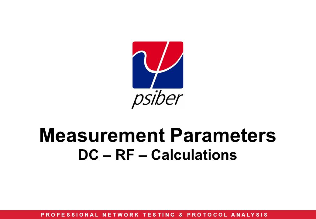 P R O F E S S I O N A L N E T W O R K T E S T I N G & P R O T O C O L A N A L Y S I S Measurement Parameters DC – RF – Calculations