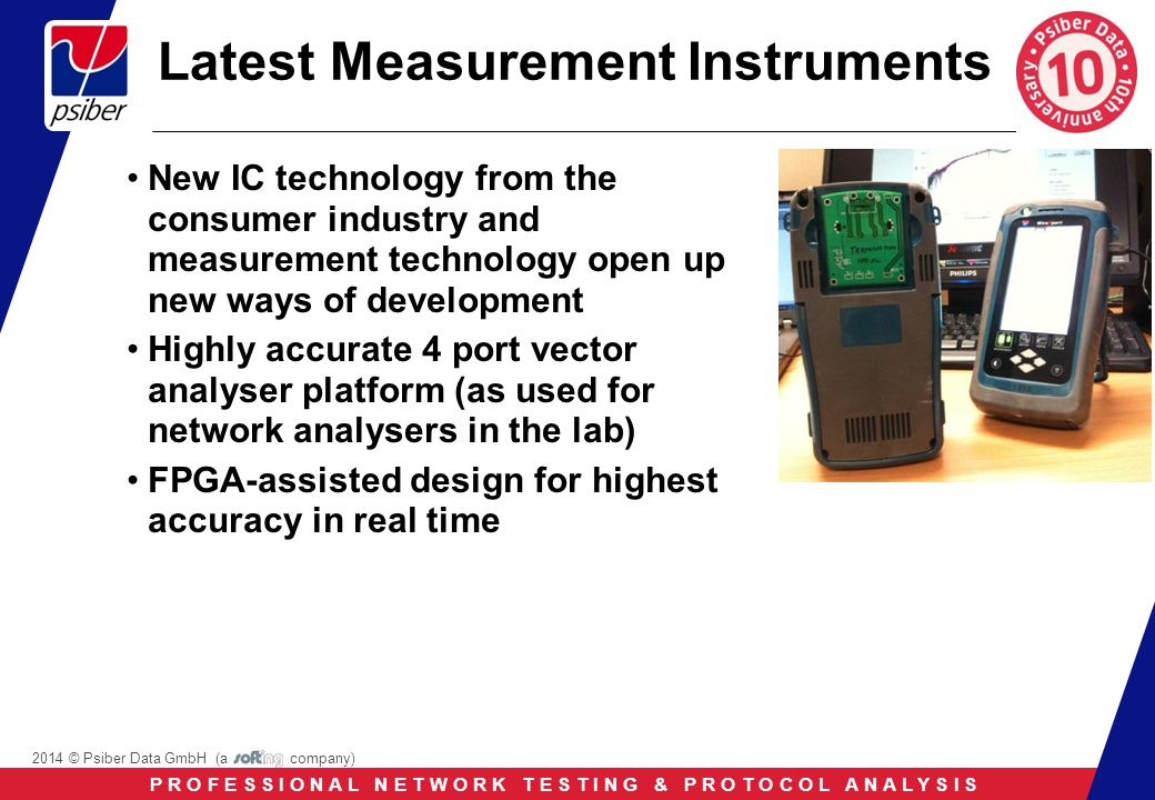 P R O F E S S I O N A L N E T W O R K T E S T I N G & P R O T O C O L A N A L Y S I S 2014 © Psiber Data GmbH (a company) Latest Measurement Instruments New IC technology from the consumer industry and measurement technology open up new ways of development Highly accurate 4 port vector analyser platform (as used for network analysers in the lab) FPGA-assisted design for highest accuracy in real time