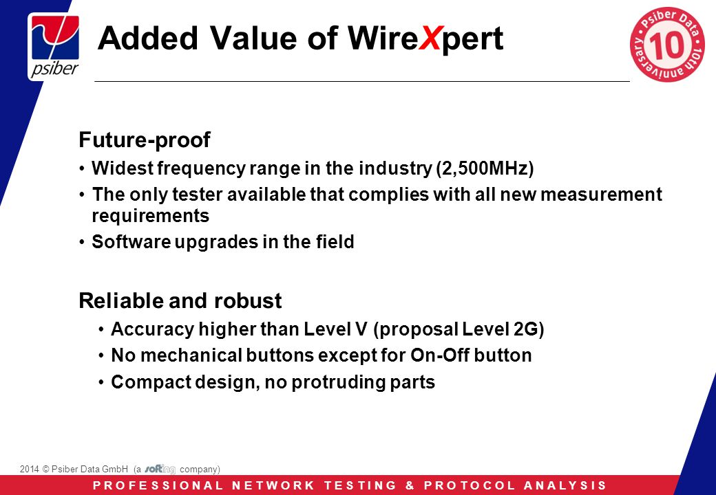 P R O F E S S I O N A L N E T W O R K T E S T I N G & P R O T O C O L A N A L Y S I S 2014 © Psiber Data GmbH (a company) Added Value of WireXpert Future-proof Widest frequency range in the industry (2,500MHz) The only tester available that complies with all new measurement requirements Software upgrades in the field Reliable and robust Accuracy higher than Level V (proposal Level 2G) No mechanical buttons except for On-Off button Compact design, no protruding parts