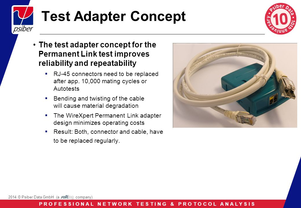 P R O F E S S I O N A L N E T W O R K T E S T I N G & P R O T O C O L A N A L Y S I S 2014 © Psiber Data GmbH (a company) Test Adapter Concept The test adapter concept for the Permanent Link test improves reliability and repeatability  RJ-45 connectors need to be replaced after app.