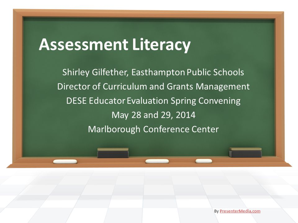 Assessment Literacy Shirley Gilfether, Easthampton Public Schools Director of Curriculum and Grants Management DESE Educator Evaluation Spring Conveni