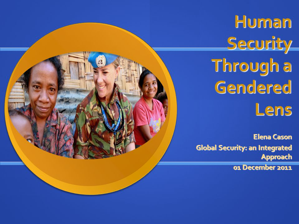 Human Security Through a Gendered Lens Elena Cason Global Security: an Integrated Approach 01 December 2011