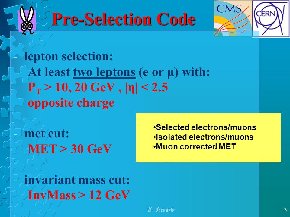 A. Gresele3 Pre-Selection Code -lepton selection: At least two leptons (e or μ) with: P T > 10, 20 GeV,  η  < 2.5 opposite charge -met cut: MET > 30 G