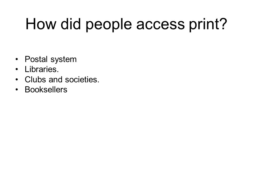 How did people access print Postal system Libraries. Clubs and societies. Booksellers