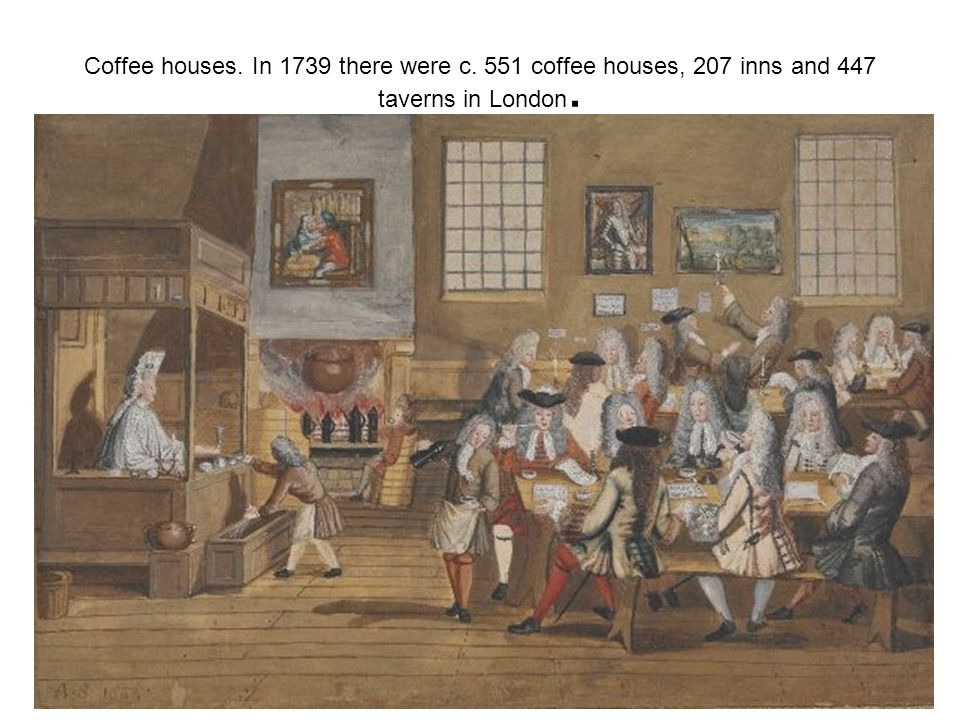Coffee houses. In 1739 there were c. 551 coffee houses, 207 inns and 447 taverns in London.