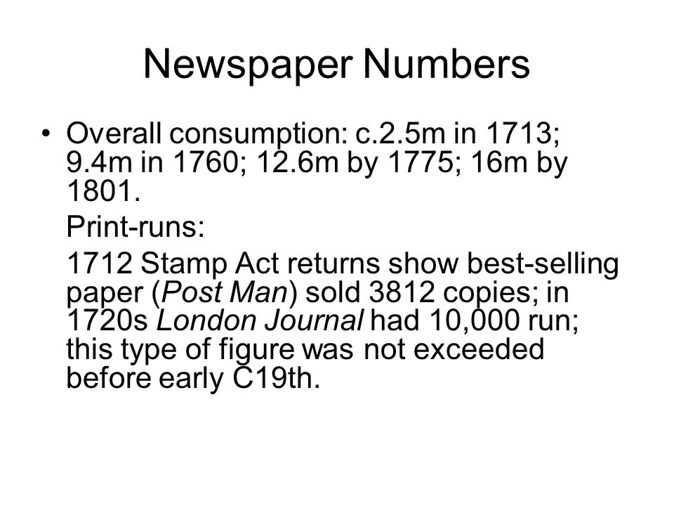 Newspaper Numbers Overall consumption: c.2.5m in 1713; 9.4m in 1760; 12.6m by 1775; 16m by 1801.