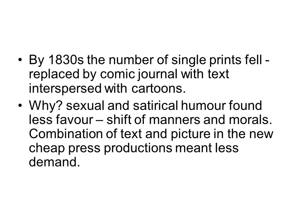 By 1830s the number of single prints fell - replaced by comic journal with text interspersed with cartoons.