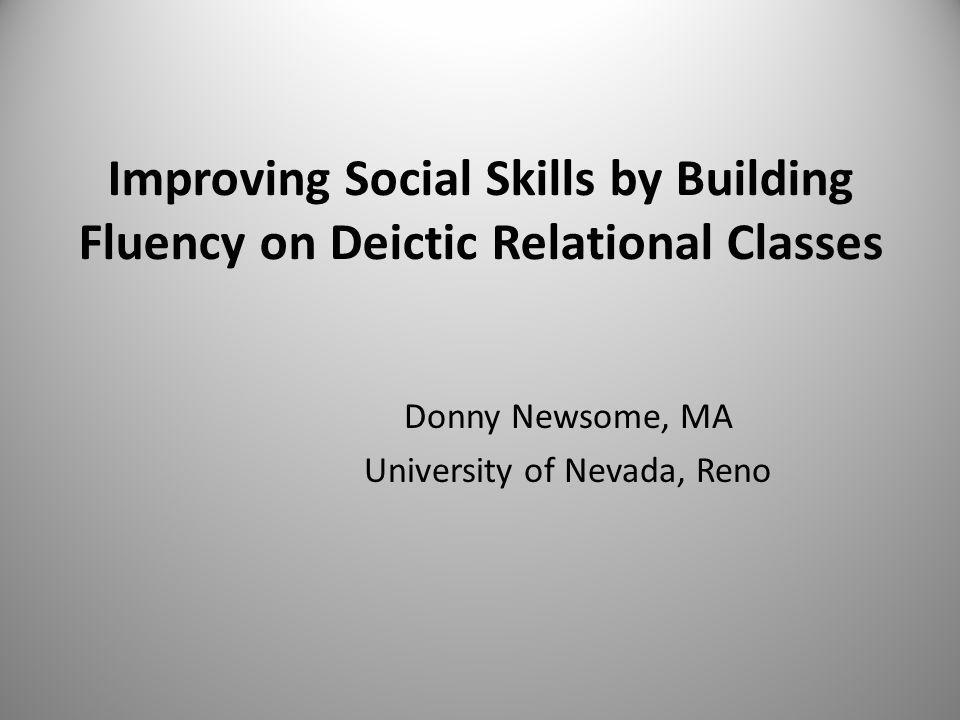 Improving Social Skills by Building Fluency on Deictic Relational Classes Donny Newsome, MA University of Nevada, Reno