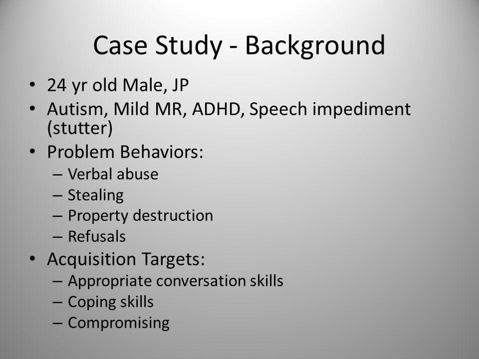 Case Study - Background 24 yr old Male, JP Autism, Mild MR, ADHD, Speech impediment (stutter) Problem Behaviors: – Verbal abuse – Stealing – Property destruction – Refusals Acquisition Targets: – Appropriate conversation skills – Coping skills – Compromising