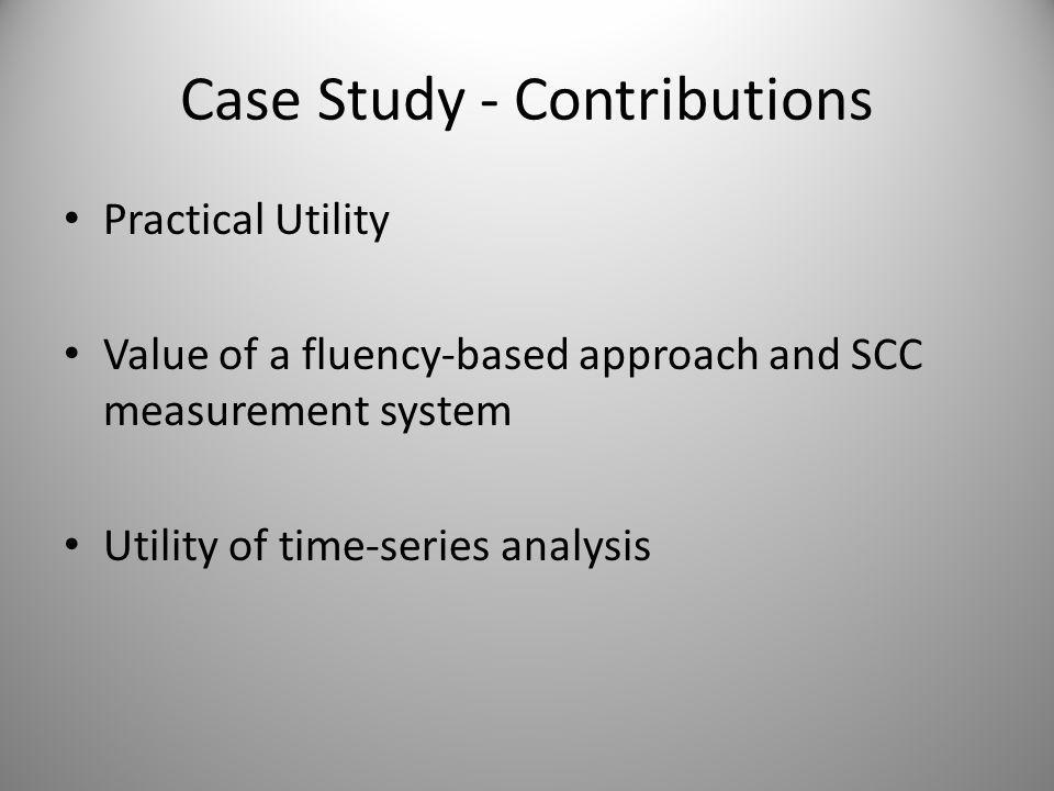 Case Study - Contributions Practical Utility Value of a fluency-based approach and SCC measurement system Utility of time-series analysis