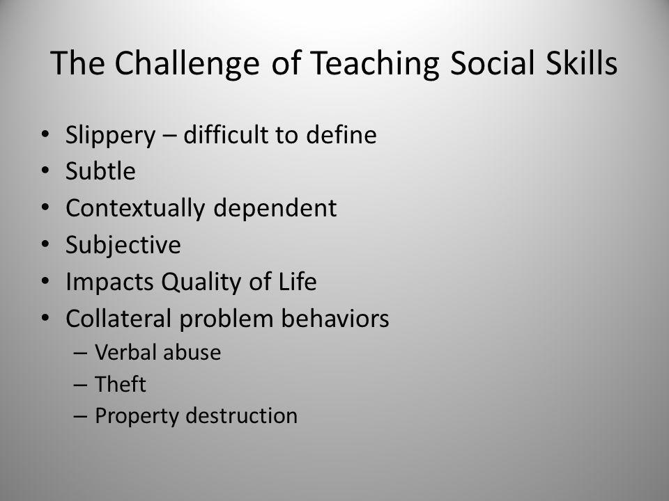 The Challenge of Teaching Social Skills Slippery – difficult to define Subtle Contextually dependent Subjective Impacts Quality of Life Collateral problem behaviors – Verbal abuse – Theft – Property destruction
